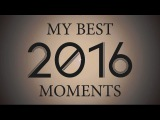 MY BEST MOMENTS OF 2016