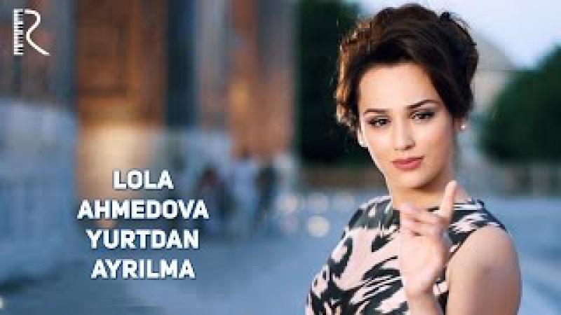 Lola Ahmedova - Yurtdan ayrilma   Лола Ахмедова - Юртдан айрилма