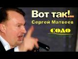 Сергей Матвеев - Вот так! Развлекательный центр СОЛО 1.04.2017