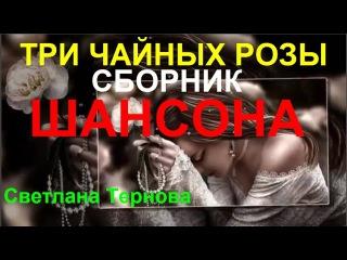 ШАНСОН!💕 ТРИ ЧАЙНЫХ РОЗЫ 💕Лучший сборник песен о любви Светланы Терновой [КЛИП...