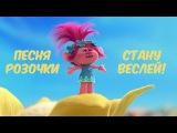 Песня Розочки на русском языке Стану Веселей Мульт Тролли Мультик Trolls 2016