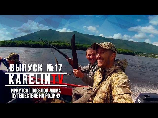 KarelinTV - Выпуск №17 ИРКУТСК| ПОСЕЛОК МАМА | ПУТЕШЕСТВИЕ НА РОДИНУ
