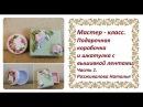МК Подарочная коробочка и шкатулка с вышивкой лентами Часть 1
