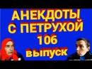 АНЕКДОТЫ С ПЕТРУХОЙ 106 выпуск