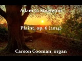 Adam G. Singleton  Plaint, op. 6 (2014) for organ