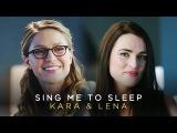 Kara & Lena | Sing Me To Sleep