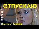 Очень красивая песня! Светлана Тернова 💕 ОТПУСКАЮ 💕 КЛИПЫ 2017