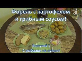 Форель с картофелем и грибным соусом. С рыбалки на кухню!