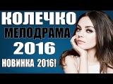 КОЛЕЧКО (2016). НОВИНКА 2016. ШИКАРНАЯ МЕЛОДРАМА НОВИНКА. РУССКИЕ МЕЛОДРАМЫ НОВИНКИ 20...