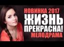 ПРЕМЬЕРА 2017! Душевная мелодрама «ЖИЗНЬ ПРЕКРАСНА!» Русские мелодрамы 2017 новинки / фильмы