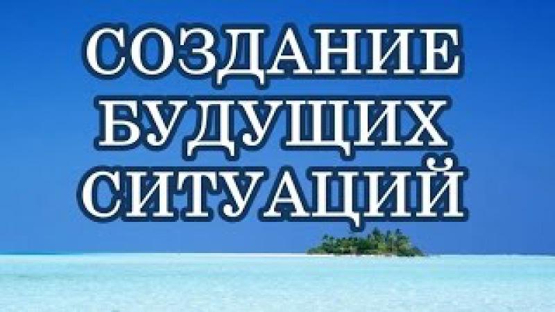 СОЗДАНИЕ БУДУЩИХ СИТУАЦИЙ Закон Притяжения Абрахам Хикс