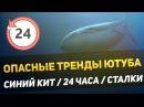 ОПАСНЫЕ ТРЕНДЫ ЮТУБА СИНИЙ КИТ 24 ЧАСА РУФИНГ И СТАЛКИ