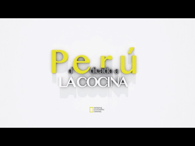 Perú dedicado a la cocina © National Geographic Channel