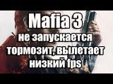Mafia 3 не запускается, тормозит, вылетает, низкий fps