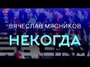 Вячеслав Мясников - Некогда/лирик версия (аудио)