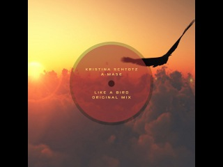 Kristina Schtotz A-Mase - Like A Bird (Original Mix)