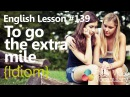 English Lesson 139 – To go the extra mile Idiom - Learn English Conversation.