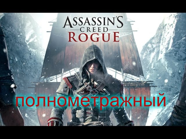 Полнометражный Assassin'S CreeD RoguE HD игрофильм/full Assassin'S CreeD RoguE