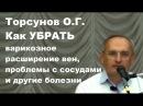 ЗНАНИЯ от О.Г. Торсунова. Как УБРАТЬ варикозное расширение вен, проблемы с сосудами и другие болезни
