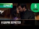 ▶️ И шарик вернется 6 серия - Мелодрама | Фильмы и сериалы - Русские мелодрамы