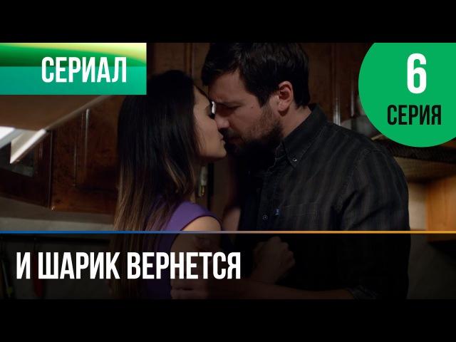 И шарик вернется 6 серия - Мелодрама | Фильмы и сериалы - Русские мелодрамы