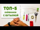 ТОП - 5 - ЛАЙФХАКОВ С ПЛАСТИКОВОЙ БУТЫЛКОЙ