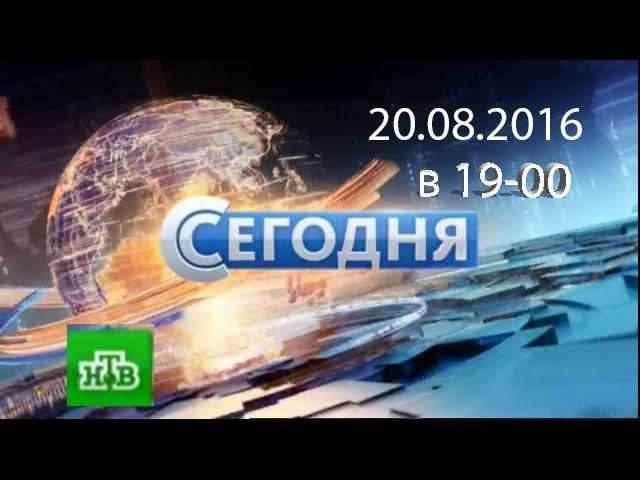 Новости НТВ Сегодня 20.08.2016 в 19-00