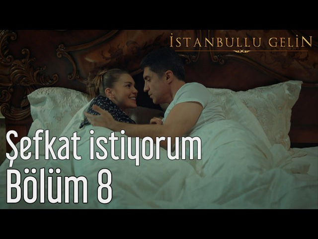 İstanbullu Gelin 8. Bölüm - Şefkat İstiyorum