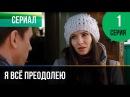 Я всё преодолею 1 серия - Мелодрама Фильмы и сериалы - Русские мелодрамы