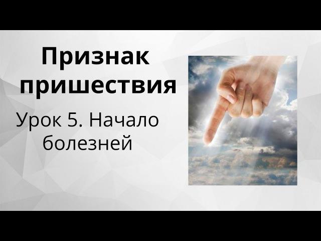 Признак пришествия Иисуса Христа - 5. Начало болезней