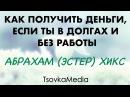 Как получить деньги если ты в долгах и без работы ~ Абрахам Эстер Хикс TsovkaMedia