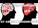 Отношение общества к СЕКСУ, ОНАНИЗМУ и сексуальная распущенность общества.