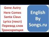 Gene Autry - Here Comes Santa Claus (текст, перевод и транскрипция слов)
