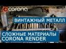 Сложные материалы в Corona Renderer Layered mtl Настройка винтажный металл
