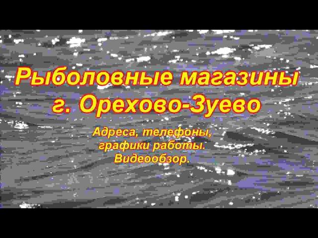 ВСЕ РЫБОЛОВНЫЕ МАГАЗИНЫ Г.ОРЕХОВО-ЗУЕВО