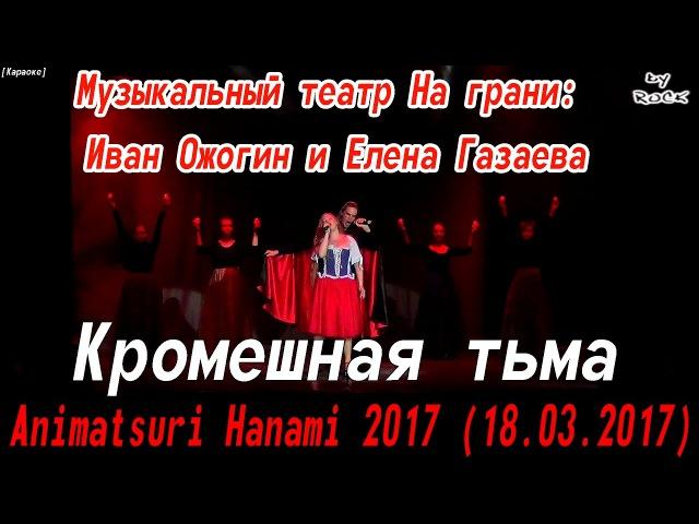 Иван Ожогин и Елена Газаева - Кромешная тьма [Animatsuri Hanami 2017 (18.03.2017)]