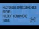 Настоящее продолженное время. Present Continuous tense