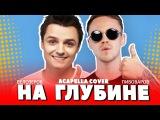 АРТЕМ ПИВОВАРОВ - НА ГЛУБИНЕ (acapella cover by Женя Белозеров)