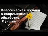 Подборка классической музыки в современной обработке.  Лучшее