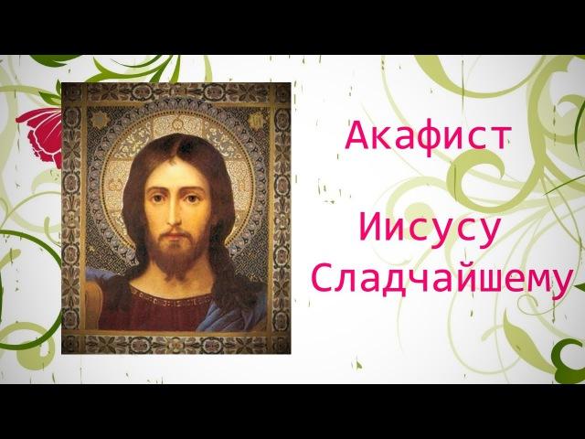 ✣ АКАФИСТ Господу ИИСУСУ СЛАДЧАЙШЕМУ - Божественная помощь во всем