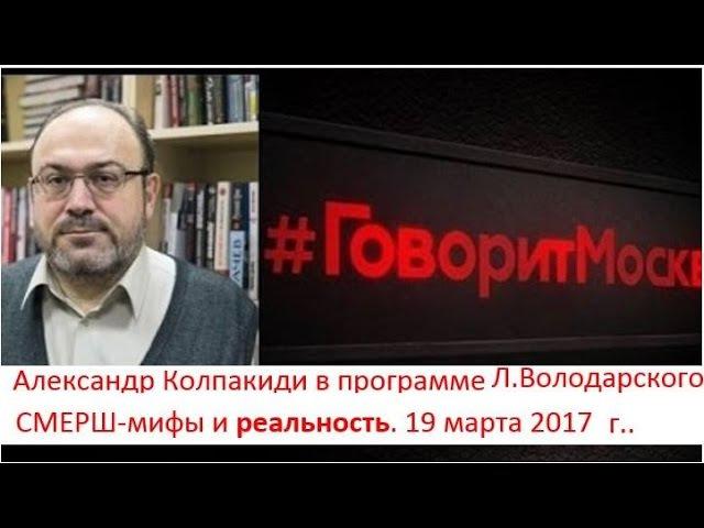 СМЕРШ-правда и мифы. Историк А. Колпакиди в программе Л.Володарского. (19.03.17)