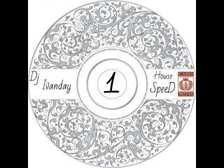 Dj Ivanday - House SpeeD 1 Первая сборка хитовой музыки