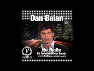 Dan Balan - Не Любя DJ Favorite Radio Edit