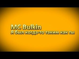 MC Bulkin - Я был когда-то таким как ты