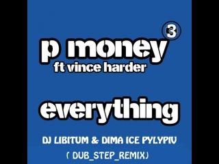 P-Money feat. Vince Harder - Everything (DJ LIBITUM & DIMA ICE PYLYPIV DUB STEP REMIX).mp3