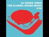 DJ SASHA VIRUS - THE CLASSIC HOUSE MUSIC # 02