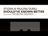Xtigma &amp Paulina Dubaj - Shoul've Known Better Two&ampOne Remix