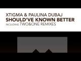 Xtigma &amp Paulina Dubaj - Shoul've Known Better Two&ampOne Remix