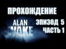 [Прохождение] Alan Wake - Episode 5. Part 1
