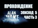 [Прохождение] Alan Wake - Episode 5. Part 3